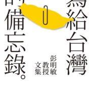 1081. 寫給台灣的備忘錄:彭明敏教授文集 / 彭明敏 /03/2017/Politics/政治